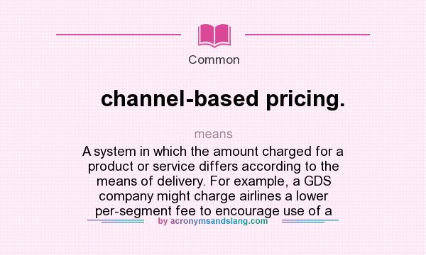 What does channel-based pricing. mean? It stands for A system in which the amount charged for a product or service differs according to the means of delivery. For example, a GDS company might charge airlines a lower per-segment fee to encourage use of a