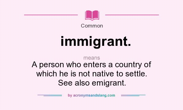 What does immigrant. mean? It stands for A person who enters a country of which he is not native to settle. See also emigrant.