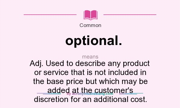 What does optional. mean? It stands for Adj. Used to describe any product or service that is not included in the base price but which may be added at the customer`s discretion for an additional cost.