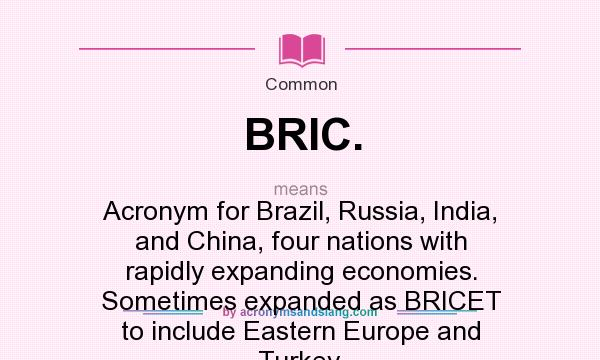 What does BRIC. mean? It stands for Acronym for Brazil, Russia, India, and China, four nations with rapidly expanding economies. Sometimes expanded as BRICET to include Eastern Europe and Turkey.