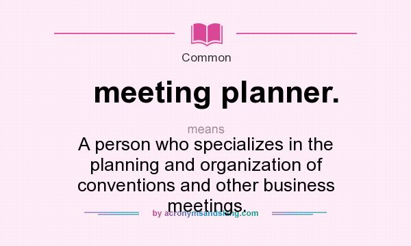 What does meeting planner. mean? It stands for A person who specializes in the planning and organization of conventions and other business meetings.