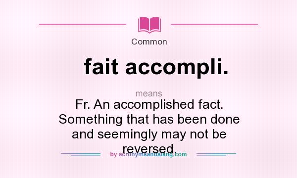 What does fait accompli. mean? It stands for Fr. An accomplished fact. Something that has been done and seemingly may not be reversed.