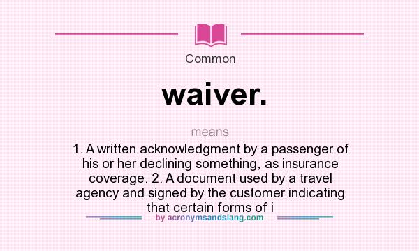 What does waiver. mean? It stands for 1. A written acknowledgment by a passenger of his or her declining something, as insurance coverage. 2. A document used by a travel agency and signed by the customer indicating that certain forms of i