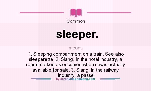 What does sleeper. mean? It stands for 1. Sleeping compartment on a train. See also sleeperette. 2. Slang. In the hotel industry, a room marked as occupied when it was actually available for sale. 3. Slang. In the railway industry, a passe