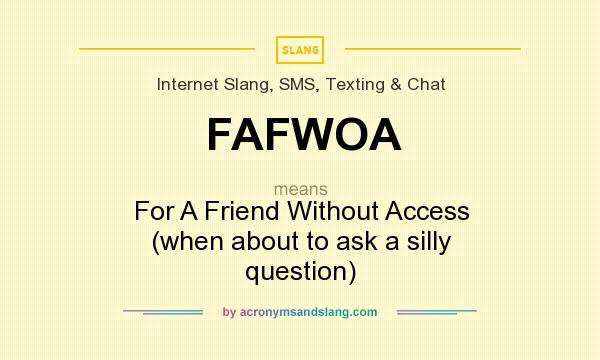 What does FAFWOA mean? It stands for For A Friend Without Access (when about to ask a silly question)