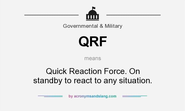 What does QRF mean? It stands for Quick Reaction Force. On standby to react to any situation.