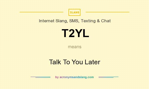 What does T2YL mean? It stands for Talk To You Later