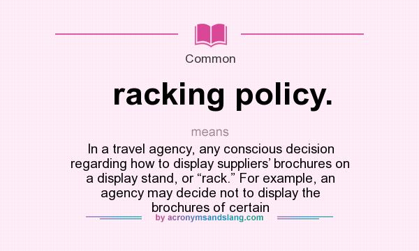 "What does racking policy. mean? It stands for In a travel agency, any conscious decision regarding how to display suppliers' brochures on a display stand, or ""rack."" For example, an agency may decide not to display the brochures of certain"