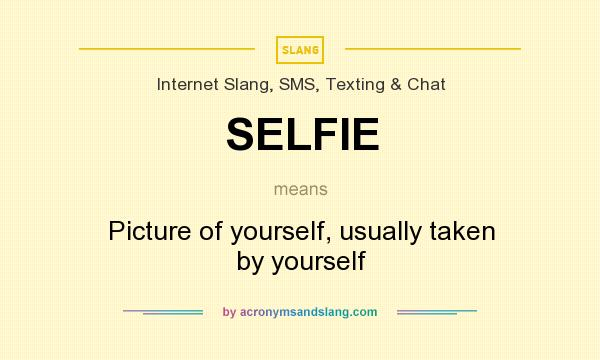 What does SELFIE mean? It stands for Picture of yourself, usually taken by yourself
