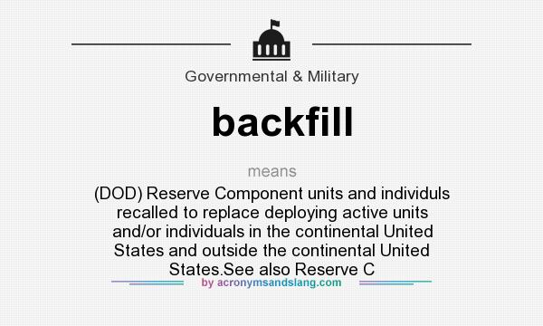 What does backfill mean? It stands for (DOD) Reserve Component units and individuls recalled to replace deploying active units and/or individuals in the continental United States and outside the continental United States.See also Reserve C