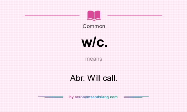 What does w/c. mean? It stands for Abr. Will call.