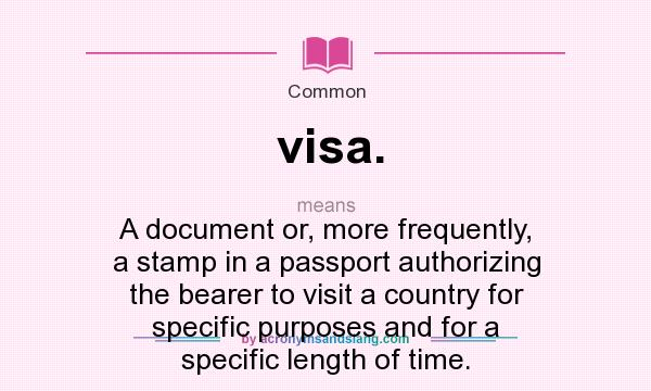 What does visa. mean? It stands for A document or, more frequently, a stamp in a passport authorizing the bearer to visit a country for specific purposes and for a specific length of time.