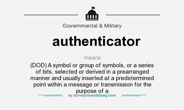 What does authenticator mean? It stands for (DOD) A symbol or group of symbols, or a series of bits, selected or derived in a prearranged manner and usually inserted at a predetermined point within a message or transmission for the purpose of a