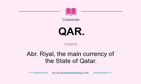 What does QAR. mean? It stands for Abr. Riyal, the main currency of the State of Qatar.