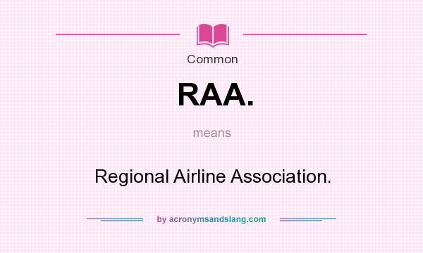 What does RAA. mean? It stands for Regional Airline Association.