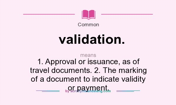 What does validation. mean? It stands for 1. Approval or issuance, as of travel documents. 2. The marking of a document to indicate validity or payment.