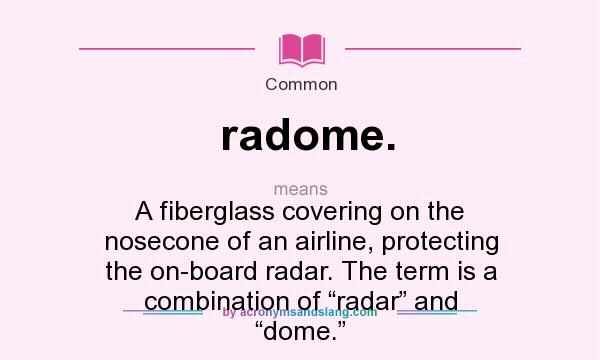 """What does radome. mean? It stands for A fiberglass covering on the nosecone of an airline, protecting the on-board radar. The term is a combination of """"radar"""" and """"dome."""""""