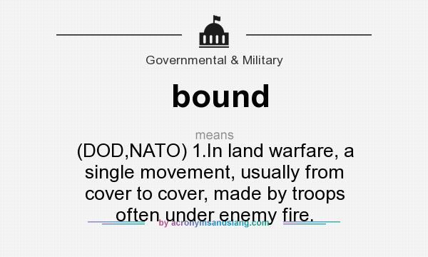 What does bound mean? It stands for (DOD,NATO) 1.In land warfare, a single movement, usually from cover to cover, made by troops often under enemy fire.