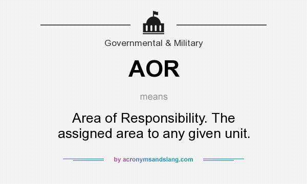 What does AOR mean? It stands for Area of Responsibility. The assigned area to any given unit.