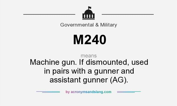 What does M240 mean? It stands for Machine gun. If dismounted, used in pairs with a gunner and assistant gunner (AG).