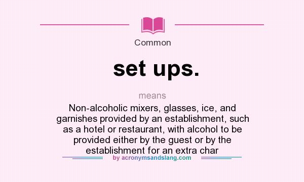 What does set ups. mean? It stands for Non-alcoholic mixers, glasses, ice, and garnishes provided by an establishment, such as a hotel or restaurant, with alcohol to be provided either by the guest or by the establishment for an extra char