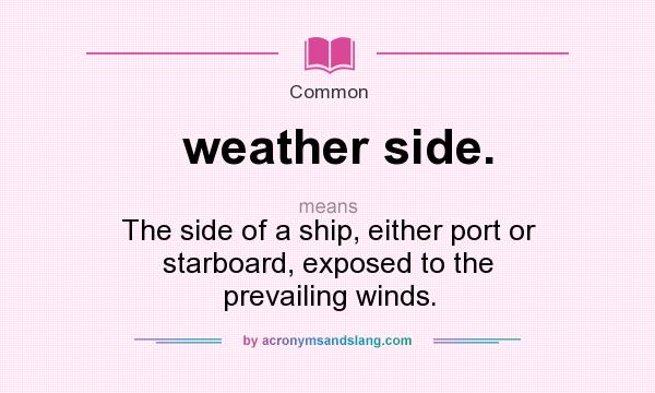 What does weather side. mean? It stands for The side of a ship, either port or starboard, exposed to the prevailing winds.