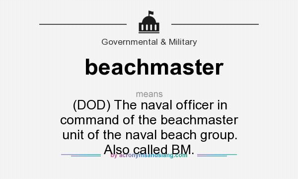 What does beachmaster mean? It stands for (DOD) The naval officer in command of the beachmaster unit of the naval beach group. Also called BM.