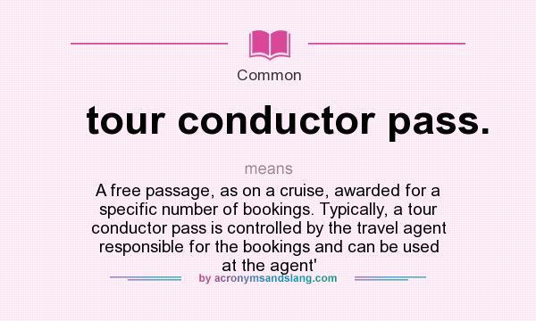 What does tour conductor pass. mean? It stands for A free passage, as on a cruise, awarded for a specific number of bookings. Typically, a tour conductor pass is controlled by the travel agent responsible for the bookings and can be used at the agent`
