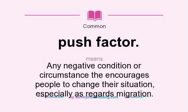 What does push factor. mean? It stands for Any negative condition or circumstance the encourages people to change their situation, especially as regards migration.