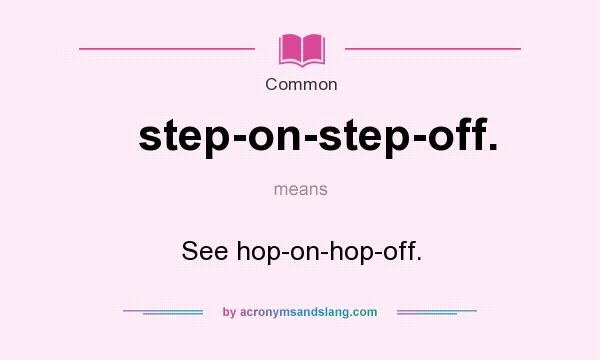 What does step-on-step-off. mean? It stands for See hop-on-hop-off.