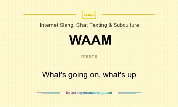 What does WAAM mean? It stands for What`s going on, what`s up
