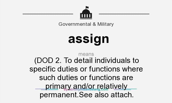 What does assign mean? It stands for (DOD 2. To detail individuals to specific duties or functions where such duties or functions are primary and/or relatively permanent.See also attach.
