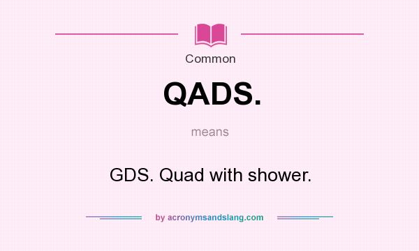 What does QADS. mean? It stands for GDS. Quad with shower.