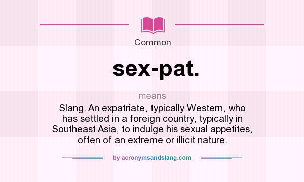 Definition Of Sex Pat.   Sex Pat. Stands For Slang. An Expatriate,  Typically Western, Who Has Settled In A Foreign Country, Typically In  Southeast Asia, ...