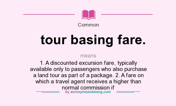 Definition Of Tour Basing Fare.   Tour Basing Fare. Stands For 1. A  Discounted Excursion Fare, Typically Available Only To Passengers Who Also  Purchase A ...