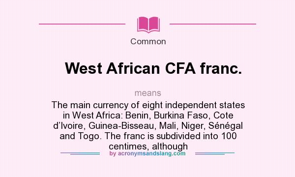 What does West African CFA franc. mean? It stands for The main currency of eight independent states in West Africa: Benin, Burkina Faso, Cote d'Ivoire, Guinea-Bisseau, Mali, Niger, Sénégal and Togo. The franc is subdivided into 100 centimes, although