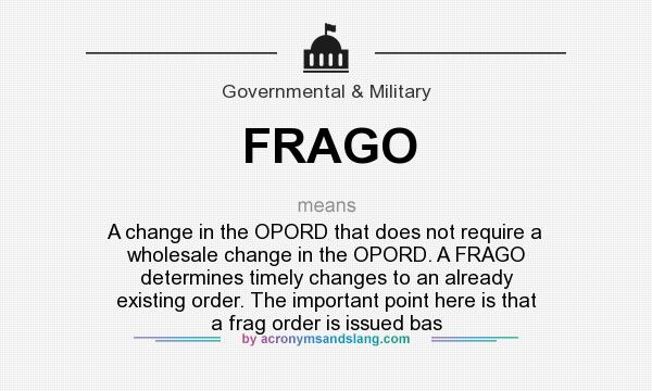 What does FRAGO mean? It stands for A change in the OPORD that does not require a wholesale change in the OPORD. A FRAGO determines timely changes to an already existing order. The important point here is that a frag order is issued bas