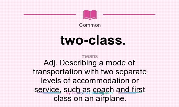 What does two-class. mean? It stands for Adj. Describing a mode of transportation with two separate levels of accommodation or service, such as coach and first class on an airplane.