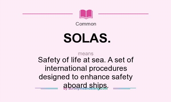What does SOLAS. mean? It stands for Safety of life at sea. A set of international procedures designed to enhance safety aboard ships.