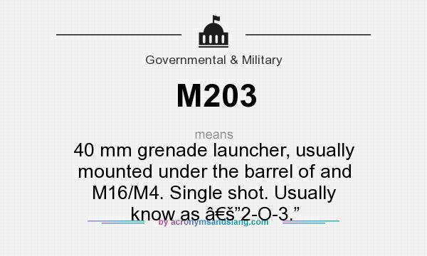 "What does M203 mean? It stands for 40 mm grenade launcher, usually mounted under the barrel of and M16/M4. Single shot. Usually know as '""2-O-3."""