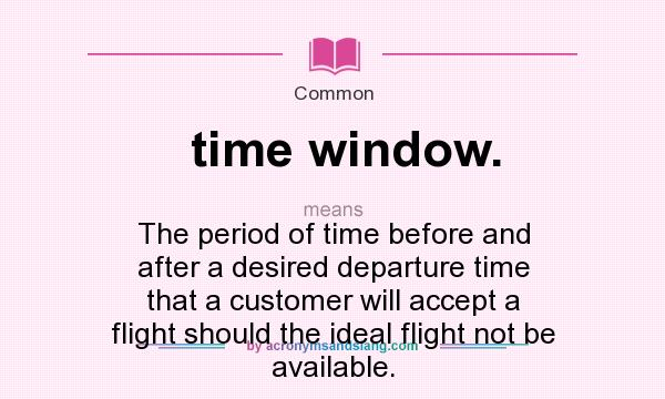What Does Time Window Mean Definition Of Time Window Time Window Stands For The Period Of Time Before And After A Desired Departure Time That A Customer Will Accept A