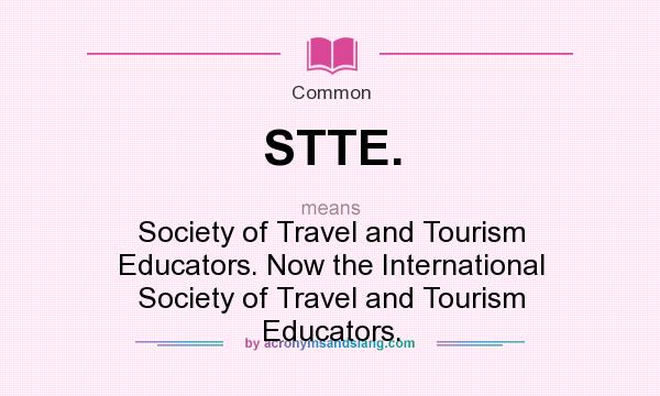 What does STTE. mean? It stands for Society of Travel and Tourism Educators. Now the International Society of Travel and Tourism Educators.