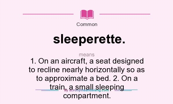 What does sleeperette. mean? It stands for 1. On an aircraft, a seat designed to recline nearly horizontally so as to approximate a bed. 2. On a train, a small sleeping compartment.