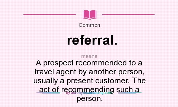 What does referral. mean? It stands for A prospect recommended to a travel agent by another person, usually a present customer. The act of recommending such a person.