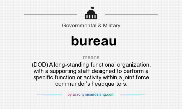 What does bureau mean? It stands for (DOD) A long-standing functional organization, with a supporting staff designed to perform a specific function or activity within a joint force commander`s headquarters.