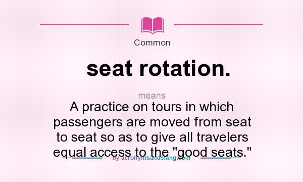 What does seat rotation. mean? It stands for A practice on tours in which passengers are moved from seat to seat so as to give all travelers equal access to the good seats.