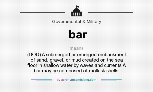 What does bar mean? It stands for (DOD) A submerged or emerged embankment of sand, gravel, or mud created on the sea floor in shallow water by waves and currents.A bar may be composed of mollusk shells.