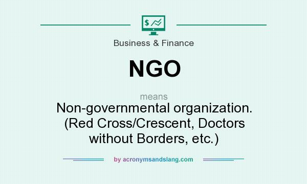 What does NGO mean? It stands for Non-governmental organization. (Red Cross/Crescent, Doctors without Borders, etc.)