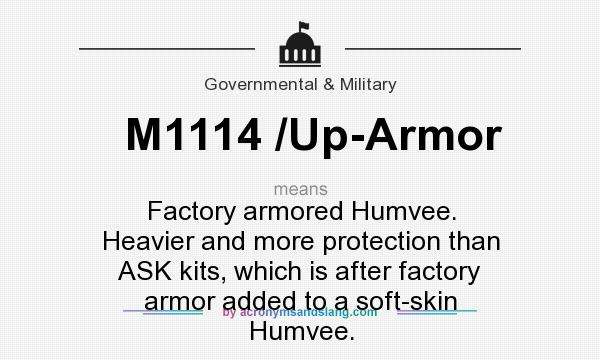 What does M1114 /Up-Armor mean? It stands for Factory armored Humvee. Heavier and more protection than ASK kits, which is after factory armor added to a soft-skin Humvee.