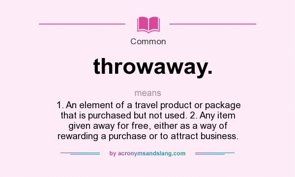 What does throwaway. mean? It stands for 1. An element of a travel product or package that is purchased but not used. 2. Any item given away for free, either as a way of rewarding a purchase or to attract business.